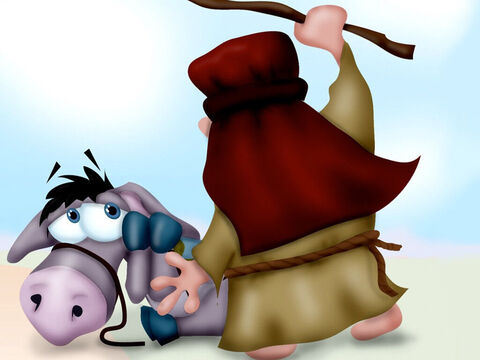 Suddenly the donkey stopped and just lay down on the ground. 'Why are you embarrassing me in front of the king's officials?' Balaam ranted. 'You stupid donkey! If I had a sword I would kill you!' He started beating the donkey again. – Slide 7