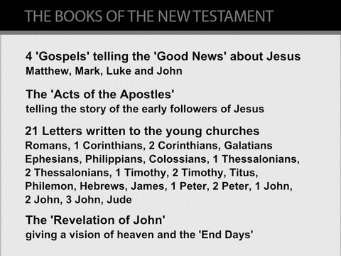 The books of the New Testament.   <br/>Details of the life of Jesus are found in the books of The New Testament - a collection (or library) of 27 books. These books fall into 4 categories:<br/>1.  Four Gospels tell the 'Good News' about Jesus's life from His birth in 5 or 6BC until His death and resurrection from the dead in 30AD.<br/>2.   The 'Acts of the Apostles' recounts the deeds of Jesus's apostles (his close followers) from Jesus's resurrection in 30AD until Paul's trial before the Roman Emperor Nero in c.67AD. This includes accounts of the journeys of Philip and Peter within Palestine, and three of Paul's extensive missionary journeys across the Eastern Mediterranean.<br/>3.   Twenty-one Letters written by the early disciples (followers) of Jesus between c.35AD and c.88AD explain Jesus's teachings to new believers. 13 of these letters were written by the apostle Paul.<br/>4.   The 'Revelation of John', written in c.90AD, is about Jesus and the 'End Times'. – Slide 7