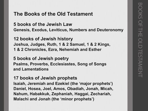 The Bible is divided into two volumes, the 'Old' and the 'New' Testaments. 'Testament' means a solemn covenant promise or agreement. <br/>The theme of the Old Testament (literally, the 'old covenant') is God's agreement with Abraham and the people of Israel. God promises Abraham that he will be the father of 'many nations'. His descendants will occupy the 'promised land' of Canaan – but only if the people are faithful to God, and follow his commands. <br/>There are 39 books in the Old Testament (the same number as in the Jewish Tanakh): <br/>5 books recounting the giving of the Jewish Law (the 'Pentateuch' or 'Five Volumes'). <br/>12 books of Jewish history. <br/>5 books of Jewish poetry. <br/>17 books of the Jewish prophets. <br/>Three of these prophetic books are called the 'major' prophets (as they have longer prophesies), and 14 are termed 'minor' prophets (with shorter prophetic messages). – Slide 6