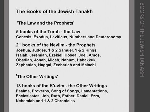"""In the Jewish version of the Old Testament (the Hebrew 'Tanakh'), the authorised books are divided into three sections: <br/>The first 5 books of the Old Testament are known as the 'Torah' (Hebrew, 'Hattora' or 'the Law'). They retell how God gave the Law to Moses on Mount Sinai, and go on to give details of the 613 'mitzvot' or 'commandments' that Jews were implored to keep in their everyday lives. Nehemiah, writing in c.445BC, refers to these five books as """"the Book of the Law of Moses"""" (see Nehemiah 8:1). <br/>The 6 historical books of Joshua, Judges, 1 & 2 Samuel and 1 & 2 Kings, together with the  3 books of Isaiah, Jeremiah, Ezekiel and 12 books of the 'minor' prophets are known as the 'Neviim' (the 'Prophets'), as the history books were also considered to have been the work of prophets. <br/>These two sections of the 'Tanakh' were recognised as the authorised 'canon' of the Jewish scriptures by c.200BC. These were the authorised Jewish scriptures in Jesus's day, and Jesus referred to them as """"the Law and the Prophets"""" (see Matthew 5:17). <br/>The 5 books of poetry (Psalms, Proverbs, Song of Songs, Lamentations and Ecclesiastes), together with the 8 books of Job, Ruth, Esther, Daniel, Ezra, Nehemiah and 1 & 2 Chronicles are called the 'Kethuvim' or 'K'uvim' (the 'Writings'). They were written and used over a long period of time (some of the Psalms are attributed to Moses and David), but were not brought together and authorised as part of the Hebrew scriptures until c.90AD. The authorised three-fold 'canon' of Jewish scriptures was called the 'TaNaKh' because it consisted of the Torah (the Law), the Neviim (the Prophets) and the Kethuvim (the Other Writings). – Slide 7"""