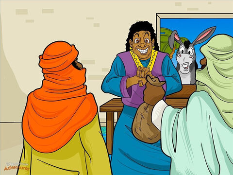The messengers found Balaam's house and hurried inside. 'We have an important message from the king of Moab,' they said. 'We know whomever you bless is blessed, and whomever you curse is cursed. The mighty Israelites are camped near our land. Come and curse them so they leave us alone.'  <br/>A messenger waved the bag of money in front of Balaam. 'The king will pay you lots of money to do this,' he said.  <br/>Balaam stared greedily at the money. He liked the idea of being given riches and power. Rubbing his hands together, he said to the men, 'Stay here overnight. I will talk to God and let you know in the morning what I will do.' Balaam knew he could only curse the people of Israel if Yahweh allowed it. <br/>That night while Balaam was sleeping in his bed, God spoke to him, saying, 'Do not go with these men and curse the people of Israel. They are a blessed people.' – Slide 3