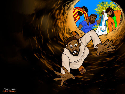 "When Joseph reached his brothers, they grabbed him, stripped off his beautiful coat, and tossed him into a dark and empty well. ""Don't leave me here,"" Joseph shouted up to his brothers. ""What have I done to you?"" The brothers peered into the well and laughed. ""Let's see what comes of your dreams now!"" <br/>As the sun began to set, the brothers sat down by the well to eat their meal. Soon, a group of traders appeared in the distance, their camels loaded with spices to sell in Egypt. The brothers scrambled to their feet and pointed to the men. ""Reuben is not here. Now is our chance! Let's sell our younger brother to these traders."" <br/>The brothers pulled Joseph out of the well and sold him to the traders for twenty pieces of silver. When Reuben returned it was too late. Joseph had gone. His brothers had carried out their wicked plan and sold him into slavery. – Slide 4"