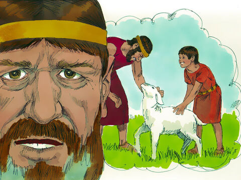'There were two men, one rich and the other poor. The rich man had a very large number of sheep and cattle,but the poor man had nothing except one little ewe. He raised it, and it grew up with him and his children. It shared his food, drank from his cup and even slept in his arms. It was like a daughter to him. – Slide 12