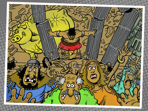Samson said to the boy who was leading him by the hand, 'Let me touch the columns that hold up the building. I want to lean on them.' <br/>The building was crowded with men and women. All five Philistine leaders were there, and there were about three thousand men and women on the roof, watching Samson entertain them. <br/>Then Samson prayed, 'Sovereign Lord, please remember me. Please, God, give me my strength just this one time more, so that with this one blow I can get even with the Philistines for putting out my two eyes.' <br/>So Samson took hold of the two middle columns holding up the building. Putting one hand on each column, he pushed against them and shouted, 'Let me die with the Philistines.' <br/>He pushed with all his might, and the building fell down on the five kings and everyone else. Samson killed more people at his death than he had killed during his life. – Slide 12