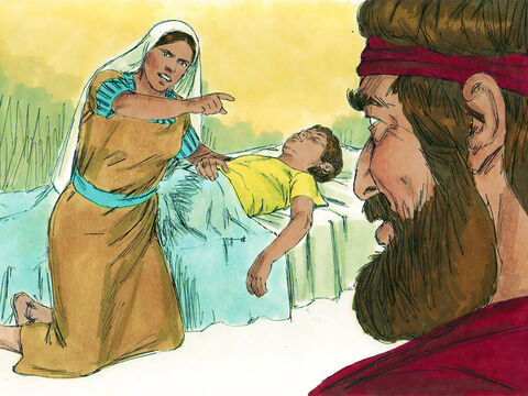 However some time later, tragedy struck. The son of the widow became ill. He grew worse and worse, and finally stopped breathing. 'What do you have against me,' she shouted at Elijah. 'Did you come to remind me of my sin and kill my son?' – Slide 10