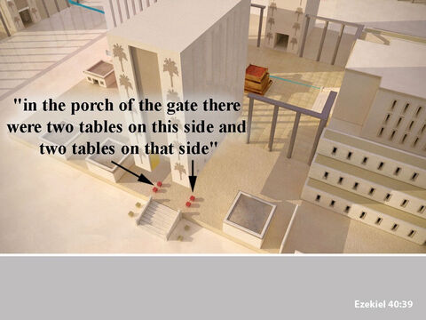 In the porch of the gate were four tables, two on each side of the room. It was on these tables that they killed the animals to be offered as sacrifices. – Slide 26