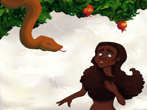 The crafty snake shimmied up to Eve and whispered in her ear, 'What did God actually say? Don't eat the fruit? Don't even go near? <br/>Don't trust God, He told you a lie! <br/>He doesn't want you to be wise. Eat the fruit, you won't die!' – Slide 4