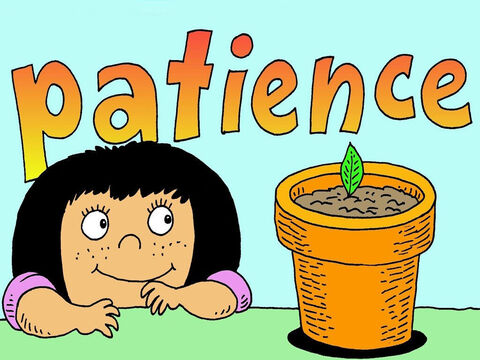 The more we get to know Jesus the more patience we have. While others around us can often get annoyed, they should see the fruit of God's PATIENCE in us. – Slide 5