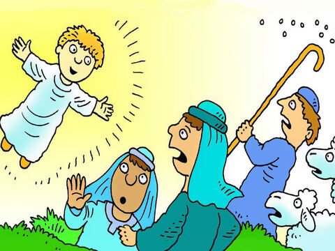 Then an angel appeared and spoke to them. 'Don't be frightened,' he said. 'When you hear the good news I have been sent to tell you, your hearts will be filled with joy!' – Slide 4