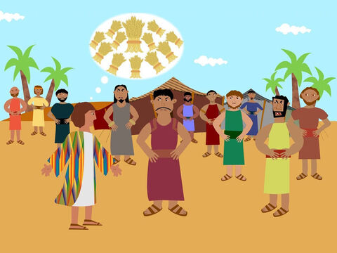 One day Joseph had a dream and he told his brothers that in the dream they were all binding sheaves of wheat and all the brothers' wheat bowed down to Joseph's wheat. This made the brothers hate him even more and they said to Joseph 'Shall you rule over us?' – Slide 2