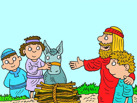 When they were close to the mountain God had chosen, Abraham said to his servants, 'Wait here with the donkey. Isaac and I will go on to worship God then return to you.' – Slide 7