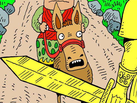 As Balaam and two servants were riding along, Balaam's donkey suddenly saw the Angel of the Lord standing in the road with a drawn sword. She bolted off the road into a field, but Balaam beat her back onto the road. – Slide 5
