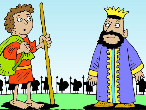 'Who does Goliath think he is? David asked his brothers. 'This Philistine is taunting the armies of God. I'll fight him.' They were dismissive of their youngest brother, 'Why aren't you tending our father's flock of sheep?' But news of David's willingness to fight reached King Saul who sent for him. – Slide 7