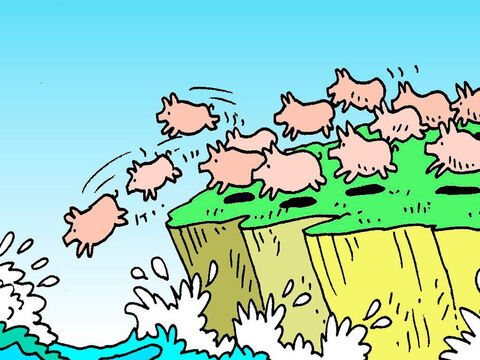 So, the evil spirits left the man and went into the pigs, and immediately the whole herd rushed down the mountainside and fell over a cliff into the lake below, where they drowned. – Slide 8