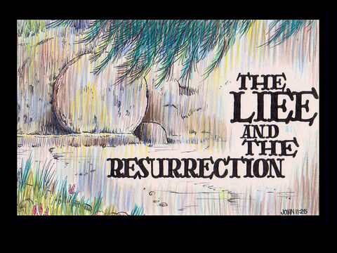 Jesus said to her, 'I am the resurrection and the life. The one who believes in Me will live, even though they die.' John 11:25 – Slide 17