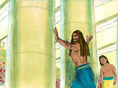 Samson said to the young servant leading him by the hand, 'Place my hands against the pillars that hold up the temple. I want to rest against them.' The temple was full with about 3,000 people on the roof.Samson prayed to the Lord, 'Sovereign Lord , please strengthen me just one more time. Let me pay back the Philistines for the loss of my eyes.'  – Slide 15